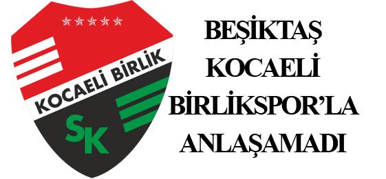 Beşiktaş, Kocaeli Birlikspor'la Anlaşamadı!