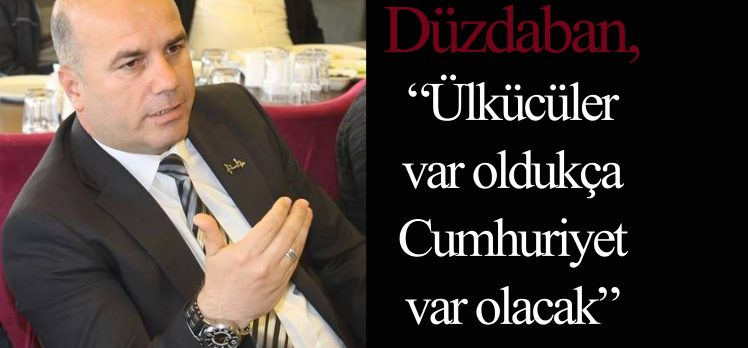 """Düzdaban, """"Ülkücüler Var Oldukça Cumhuriyet Var Olacak"""""""